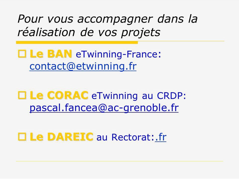 Pour vous accompagner dans la réalisation de vos projets Le BAN Le BAN eTwinning-France : contact@etwinning.fr contact@etwinning.fr LeCORAC Le CORAC e