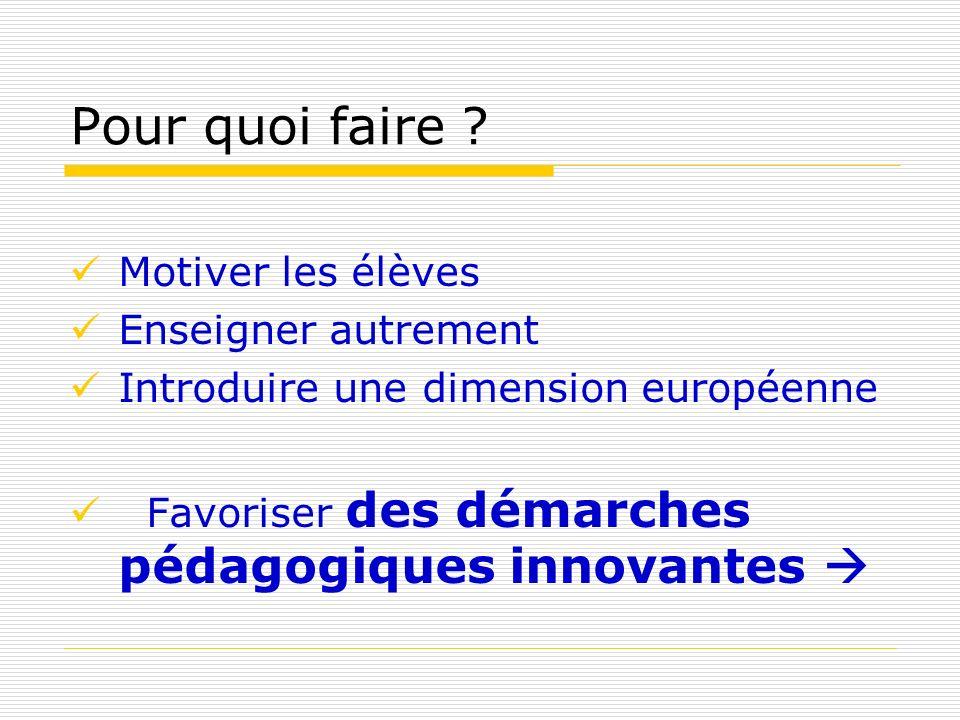 Pour quoi faire ? Motiver les élèves Enseigner autrement Introduire une dimension européenne Favoriser des démarches pédagogiques innovantes