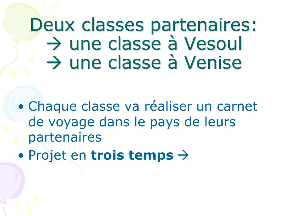 Deux classes partenaires: une classe à Vesoul une classe à Venise Chaque classe va réaliser un carnet de voyage dans le pays de leurs partenaires Projet en trois temps