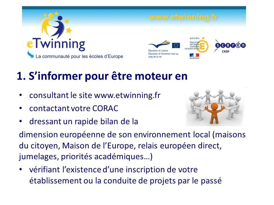 1. Sinformer pour être moteur en consultant le site www.etwinning.fr contactant votre CORAC dressant un rapide bilan de la dimension européenne de son