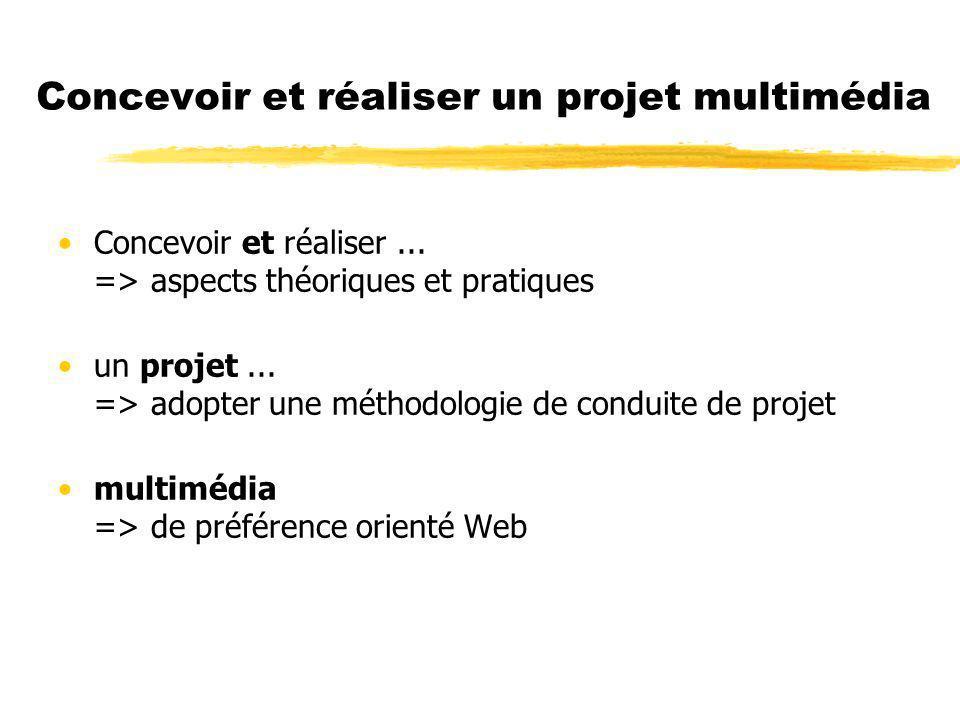 Concevoir et réaliser un projet multimédia Concevoir et réaliser... => aspects théoriques et pratiques un projet... => adopter une méthodologie de con