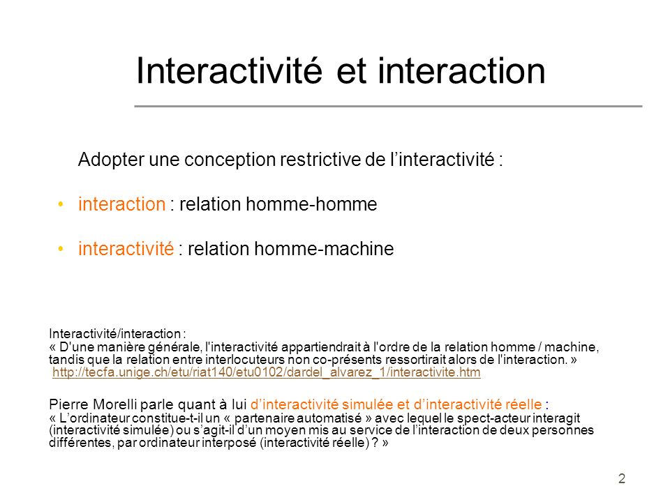 2 Interactivité et interaction Adopter une conception restrictive de linteractivité : interaction : relation homme-homme interactivité : relation homm