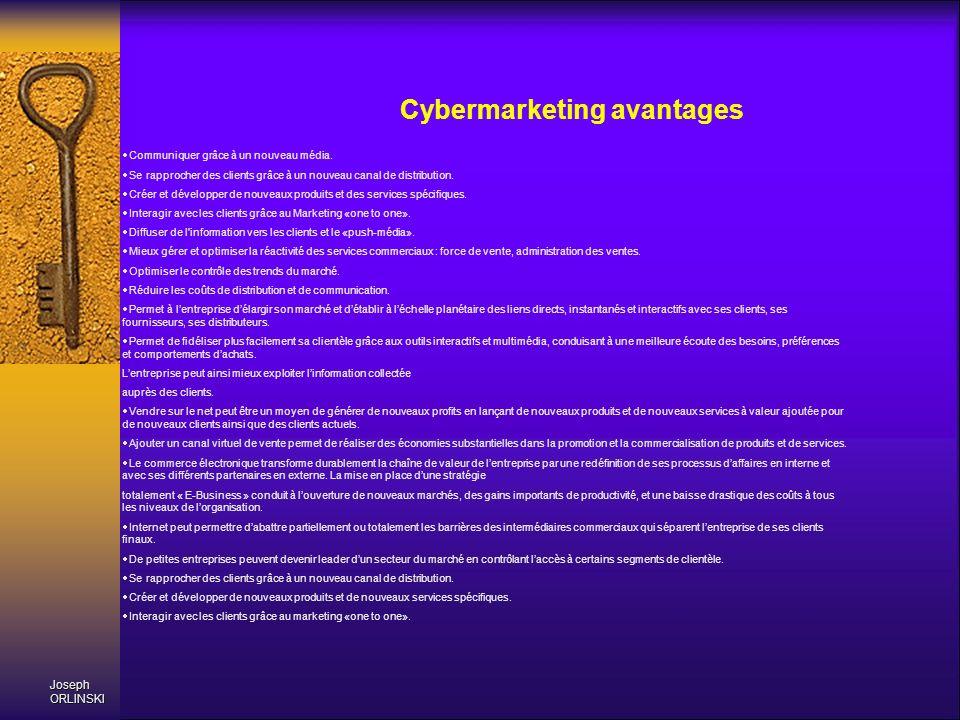 Joseph ORLINSKI Cybermarketing avantages Communiquer grâce à un nouveau média. Se rapprocher des clients grâce à un nouveau canal de distribution. Cré