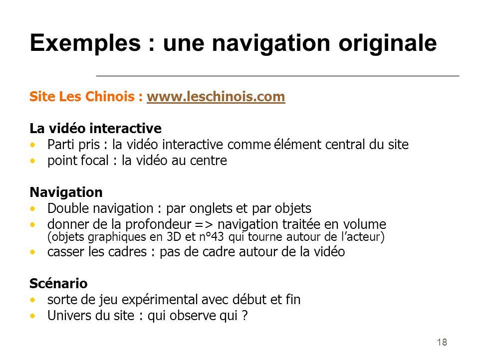 18 Exemples : une navigation originale Site Les Chinois : www.leschinois.comwww.leschinois.com La vidéo interactive Parti pris : la vidéo interactive