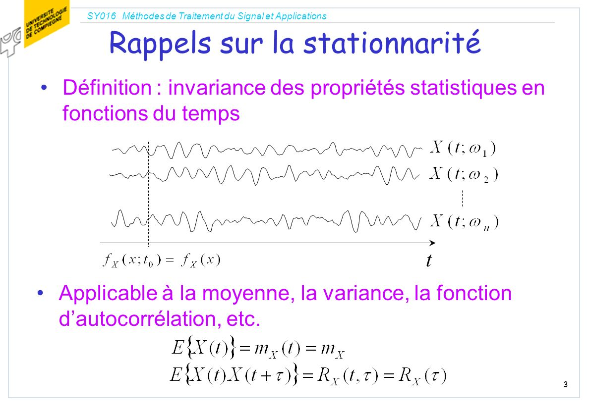 SY016 Méthodes de Traitement du Signal et Applications 3 Rappels sur la stationnarité Définition : invariance des propriétés statistiques en fonctions