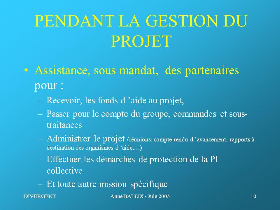 DIVERGENTAnne BALEIX - Juin 200510 PENDANT LA GESTION DU PROJET Assistance, sous mandat, des partenaires pour : –Recevoir, les fonds d aide au projet,