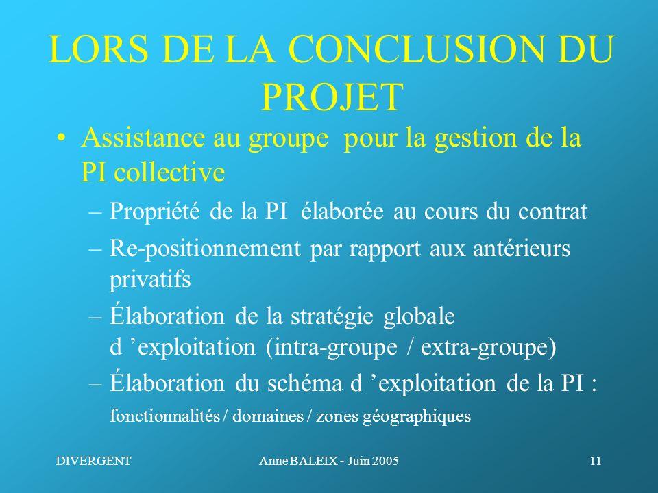 DIVERGENTAnne BALEIX - Juin 200511 LORS DE LA CONCLUSION DU PROJET Assistance au groupe pour la gestion de la PI collective –Propriété de la PI élabor