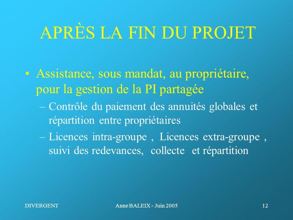 DIVERGENTAnne BALEIX - Juin 200512 APRÈS LA FIN DU PROJET Assistance, sous mandat, au propriétaire, pour la gestion de la PI partagée –Contrôle du pai