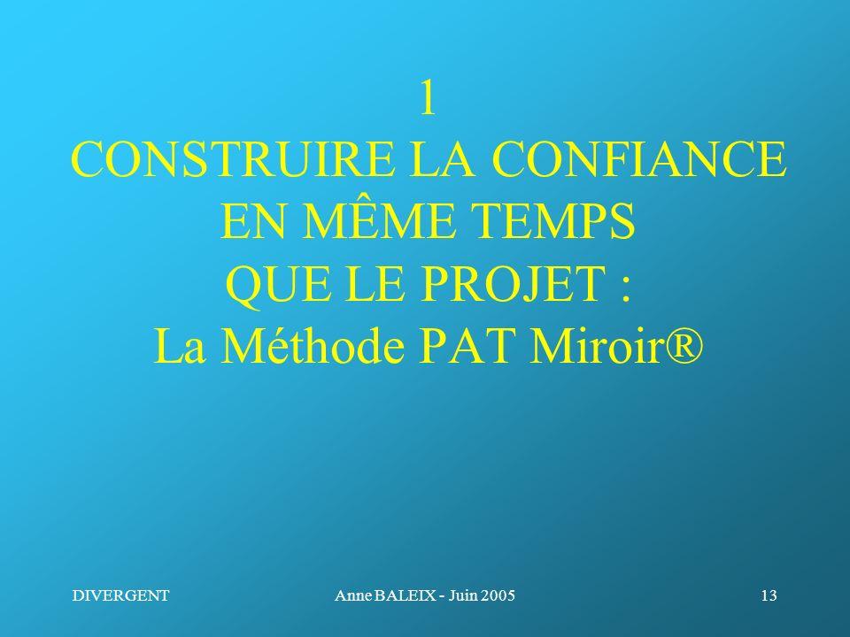 DIVERGENTAnne BALEIX - Juin 200513 1 CONSTRUIRE LA CONFIANCE EN MÊME TEMPS QUE LE PROJET : La Méthode PAT Miroir®