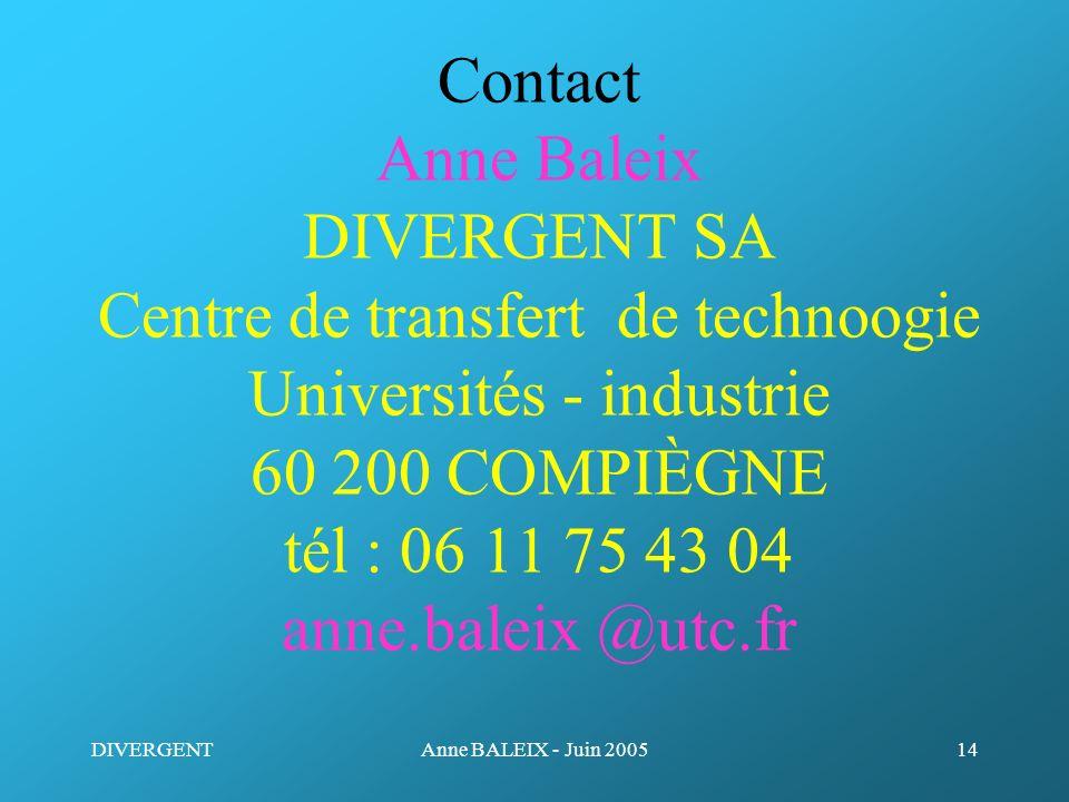 DIVERGENTAnne BALEIX - Juin 200514 Contact Anne Baleix DIVERGENT SA Centre de transfert de technoogie Universités - industrie 60 200 COMPIÈGNE tél : 0