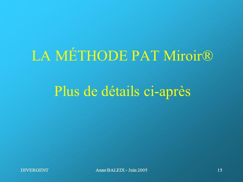 DIVERGENTAnne BALEIX - Juin 200515 LA MÉTHODE PAT Miroir® Plus de détails ci-après