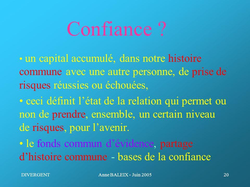 DIVERGENTAnne BALEIX - Juin 200520 Confiance ? un capital accumulé, dans notre histoire commune avec une autre personne, de prise de risques réussies