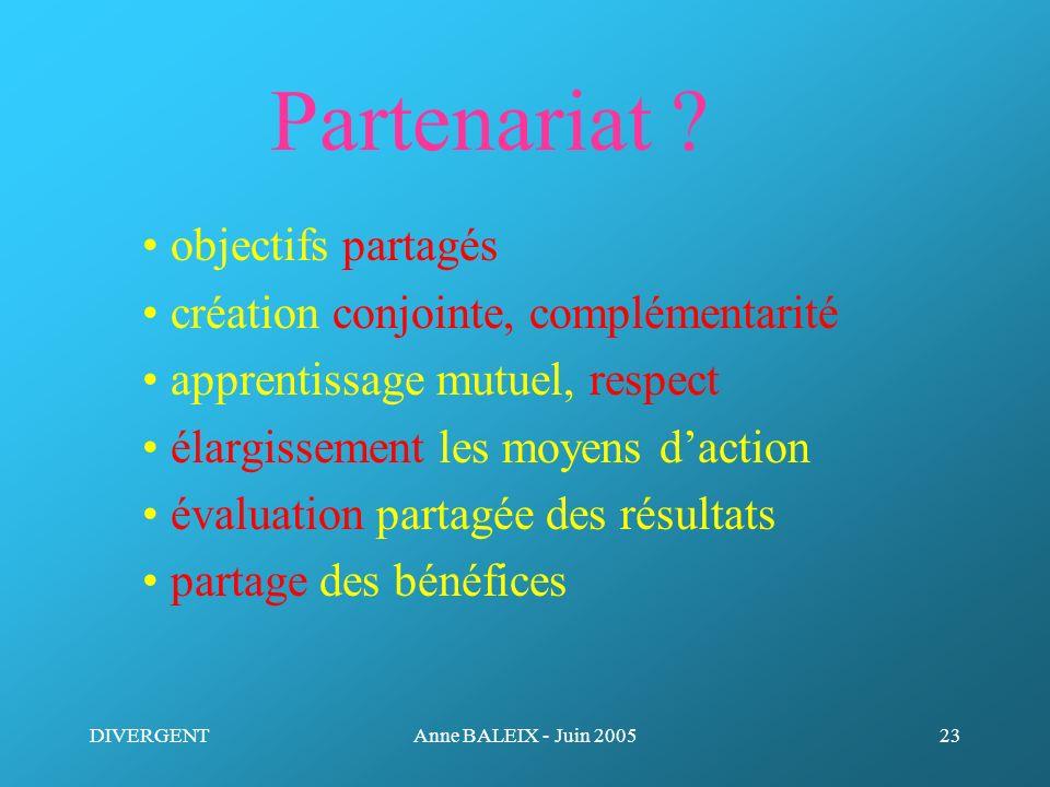 DIVERGENTAnne BALEIX - Juin 200523 Partenariat ? objectifs partagés création conjointe, complémentarité apprentissage mutuel, respect élargissement le