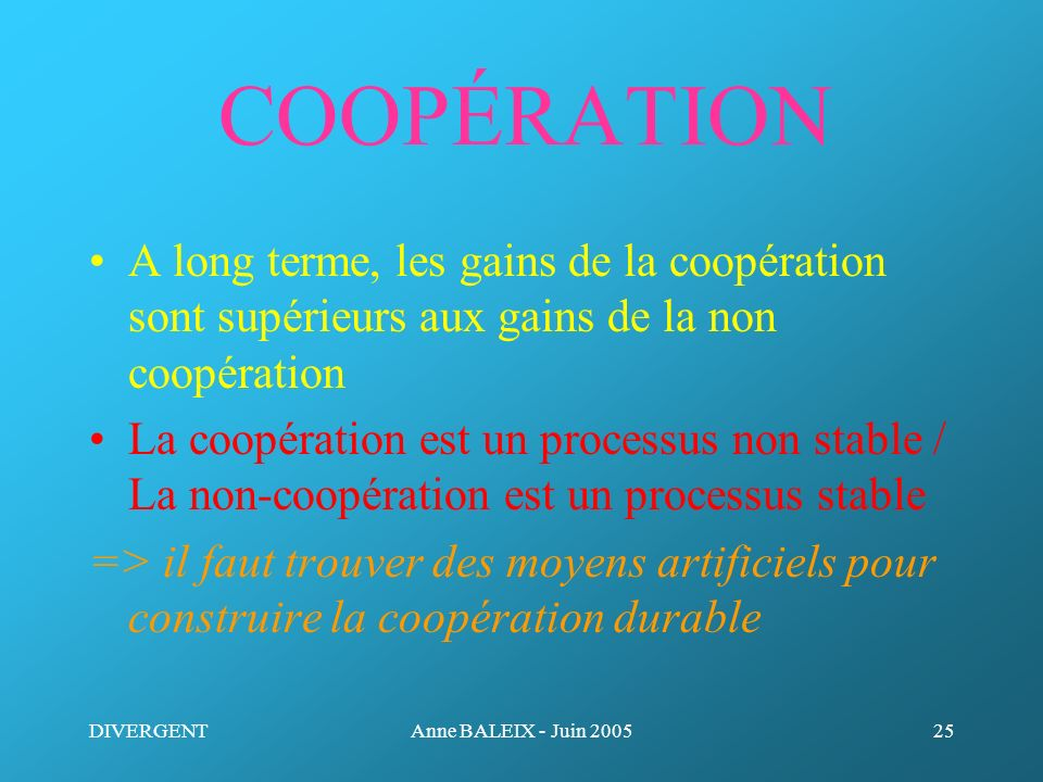 DIVERGENTAnne BALEIX - Juin 200525 COOPÉRATION A long terme, les gains de la coopération sont supérieurs aux gains de la non coopération La coopératio