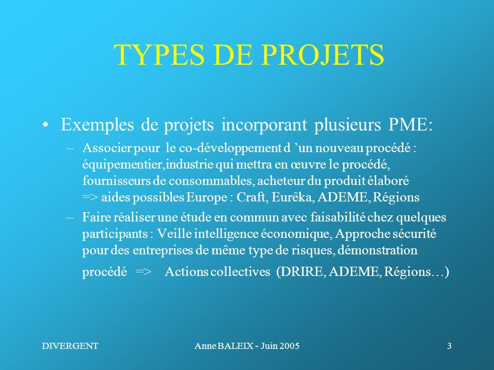 DIVERGENTAnne BALEIX - Juin 20053 TYPES DE PROJETS Exemples de projets incorporant plusieurs PME: –Associer pour le co-développement d un nouveau proc
