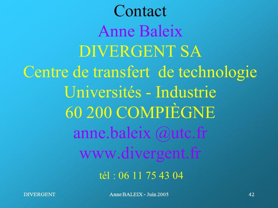 DIVERGENTAnne BALEIX - Juin 200542 Contact Anne Baleix DIVERGENT SA Centre de transfert de technologie Universités - Industrie 60 200 COMPIÈGNE anne.b