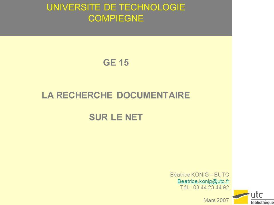 UNIVERSITE DE TECHNOLOGIE COMPIEGNE GE 15 LA RECHERCHE DOCUMENTAIRE SUR LE NET Béatrice KONIG – BUTC Beatrice.konig@utc.fr Tél.