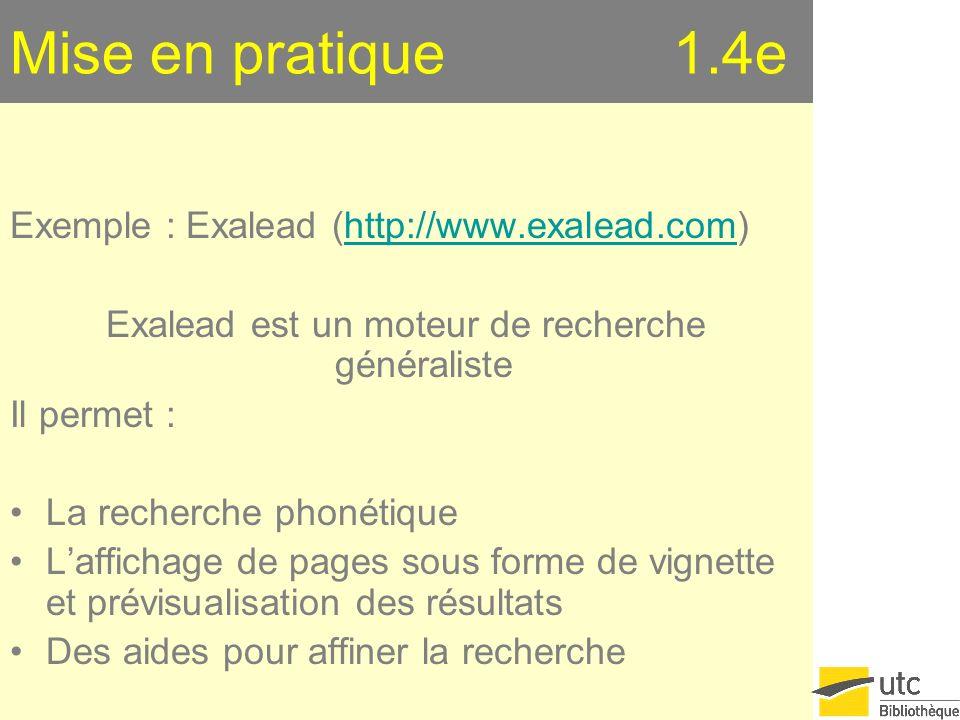 Mise en pratique 1.4e Exemple : Exalead (http://www.exalead.com)http://www.exalead.com Exalead est un moteur de recherche généraliste Il permet : La recherche phonétique Laffichage de pages sous forme de vignette et prévisualisation des résultats Des aides pour affiner la recherche
