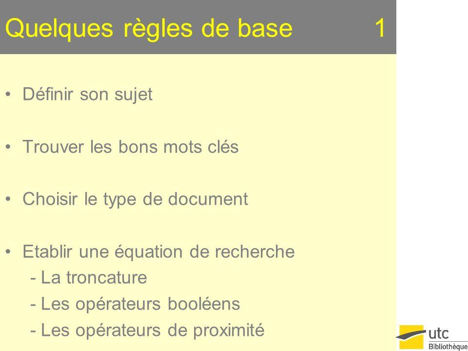 Quelques règles de base 1 Définir son sujet Trouver les bons mots clés Choisir le type de document Etablir une équation de recherche - La troncature - Les opérateurs booléens - Les opérateurs de proximité