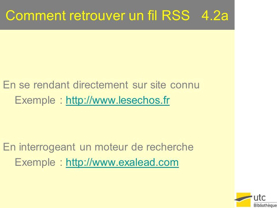 Comment retrouver un fil RSS 4.2a En se rendant directement sur site connu Exemple : http://www.lesechos.frhttp://www.lesechos.fr En interrogeant un moteur de recherche Exemple : http://www.exalead.comhttp://www.exalead.com