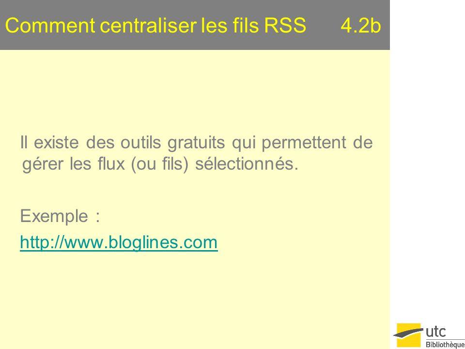Comment centraliser les fils RSS 4.2b Il existe des outils gratuits qui permettent de gérer les flux (ou fils) sélectionnés. Exemple : http://www.blog