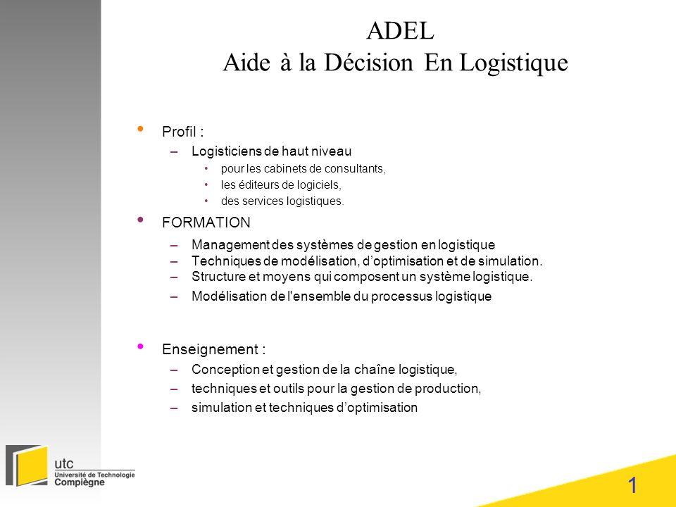 1 ADEL Aide à la Décision En Logistique Profil : –Logisticiens de haut niveau pour les cabinets de consultants, les éditeurs de logiciels, des services logistiques.