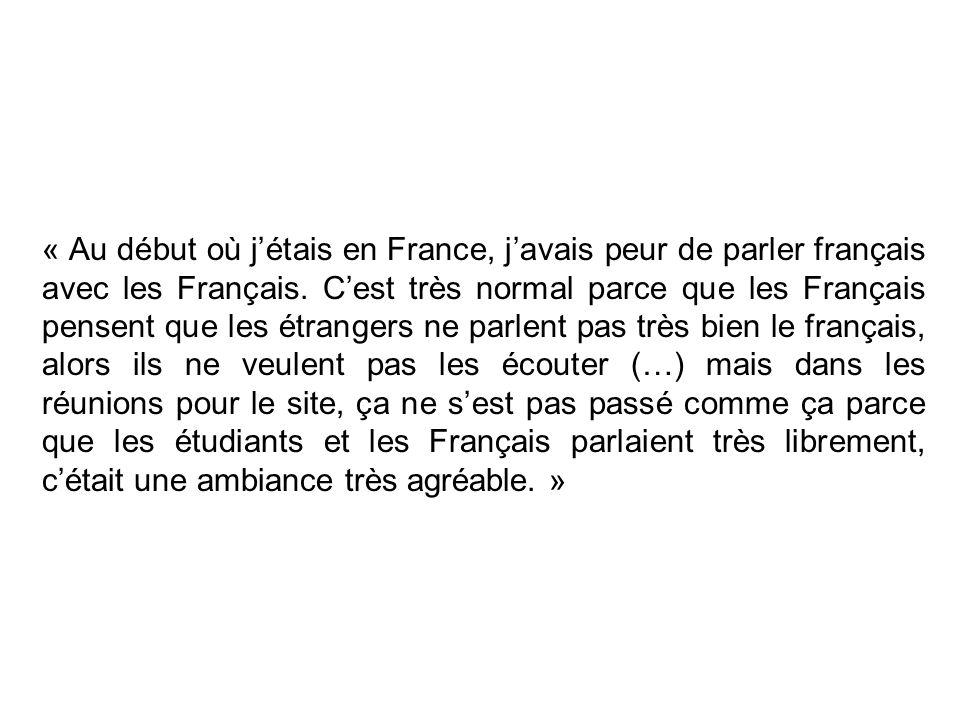 « Au début où jétais en France, javais peur de parler français avec les Français. Cest très normal parce que les Français pensent que les étrangers ne