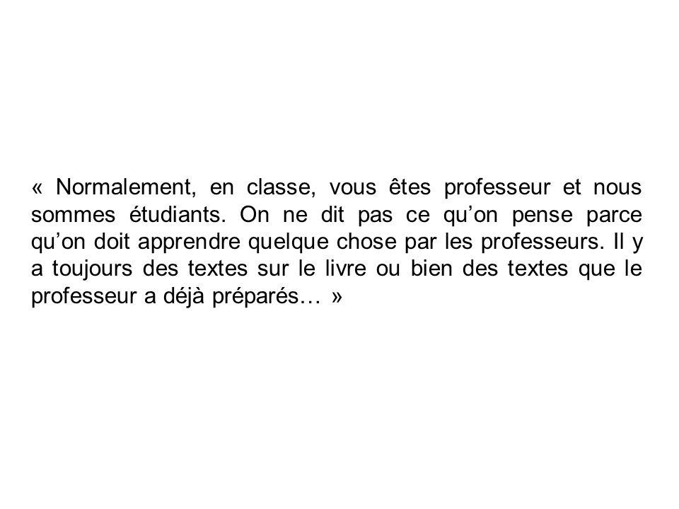 « Normalement, en classe, vous êtes professeur et nous sommes étudiants. On ne dit pas ce quon pense parce quon doit apprendre quelque chose par les p