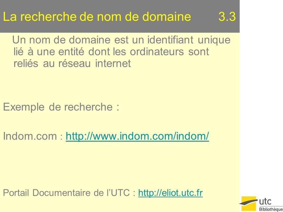 La recherche de nom de domaine 3.3 Un nom de domaine est un identifiant unique lié à une entité dont les ordinateurs sont reliés au réseau internet Exemple de recherche : Indom.com : http://www.indom.com/indom/http://www.indom.com/indom/ Portail Documentaire de lUTC : http://eliot.utc.frhttp://eliot.utc.fr