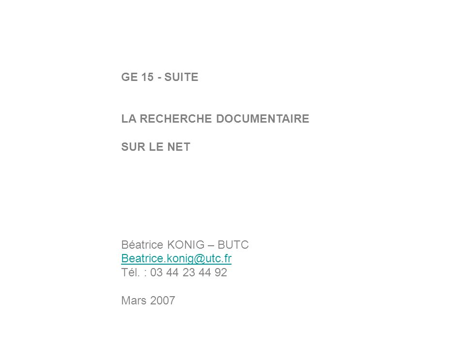GE 15 - SUITE LA RECHERCHE DOCUMENTAIRE SUR LE NET Béatrice KONIG – BUTC Beatrice.konig@utc.fr Tél. : 03 44 23 44 92 Mars 2007