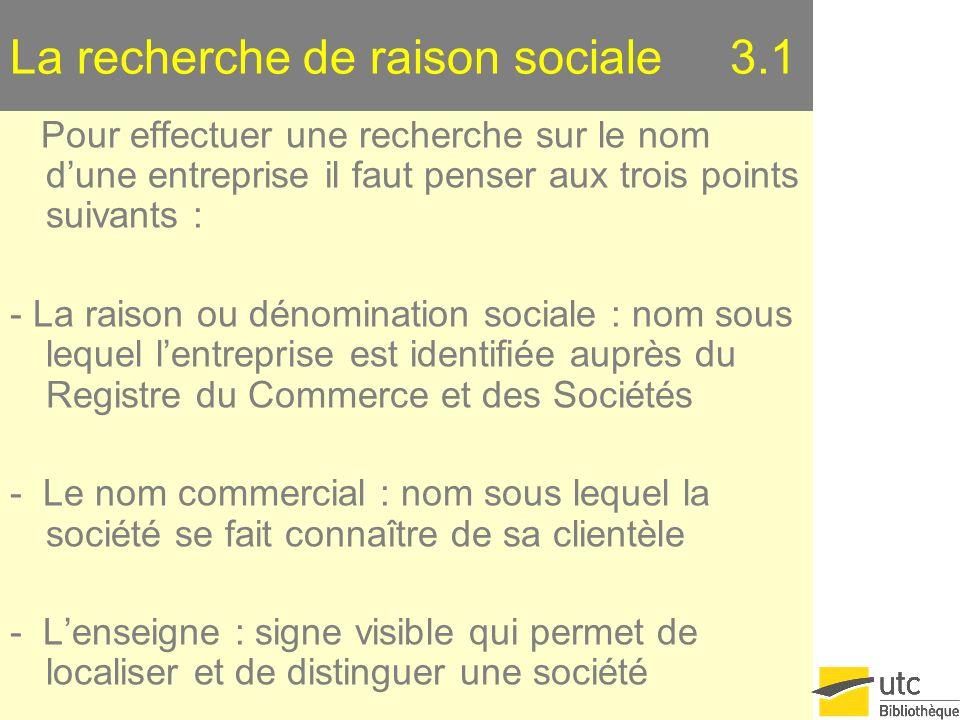 La recherche de raison sociale 3.1 Pour effectuer une recherche sur le nom dune entreprise il faut penser aux trois points suivants : - La raison ou d