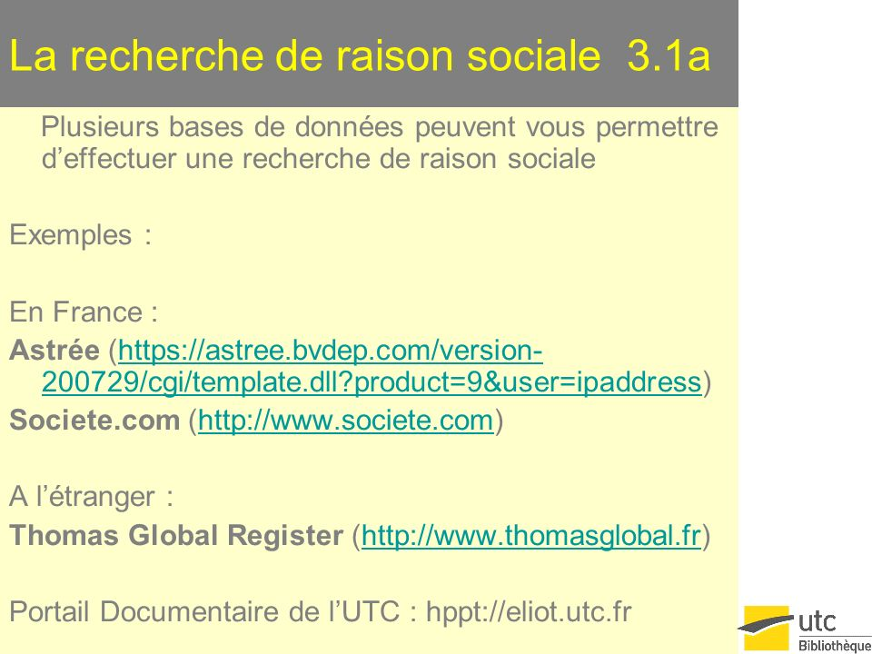 La recherche de raison sociale 3.1a Plusieurs bases de données peuvent vous permettre deffectuer une recherche de raison sociale Exemples : En France : Astrée (https://astree.bvdep.com/version- 200729/cgi/template.dll product=9&user=ipaddress)https://astree.bvdep.com/version- 200729/cgi/template.dll product=9&user=ipaddress Societe.com (http://www.societe.com)http://www.societe.com A létranger : Thomas Global Register (http://www.thomasglobal.fr)http://www.thomasglobal.fr Portail Documentaire de lUTC : hppt://eliot.utc.fr