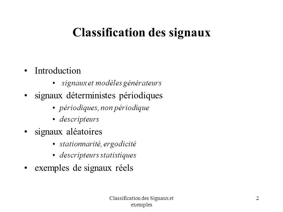 Classification des Signaux et exemples 3 Classification des signaux signaux sans référence à un modèle de génération DéterministeAléatoire Périodique Non Périodique Stationnaire Non Stationnaire Transitoire Presque Périodique Cyclostationnaire Système ( modèle de génération ) SIGNAL entrée
