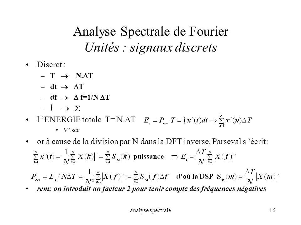 analyse spectrale16 Analyse Spectrale de Fourier Unités : signaux discrets Discret : –T N. T –dt T –df f=1/N T – l ENERGIE totale T= N. T V².sec or à