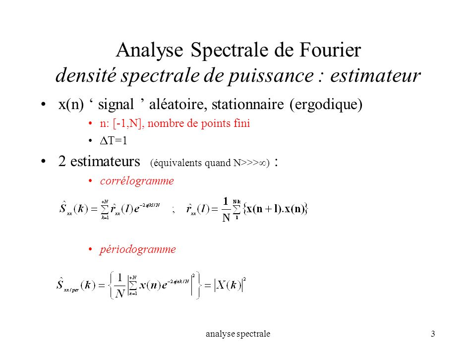 analyse spectrale3 Analyse Spectrale de Fourier densité spectrale de puissance : estimateur x(n) signal aléatoire, stationnaire (ergodique) n: [-1,N],