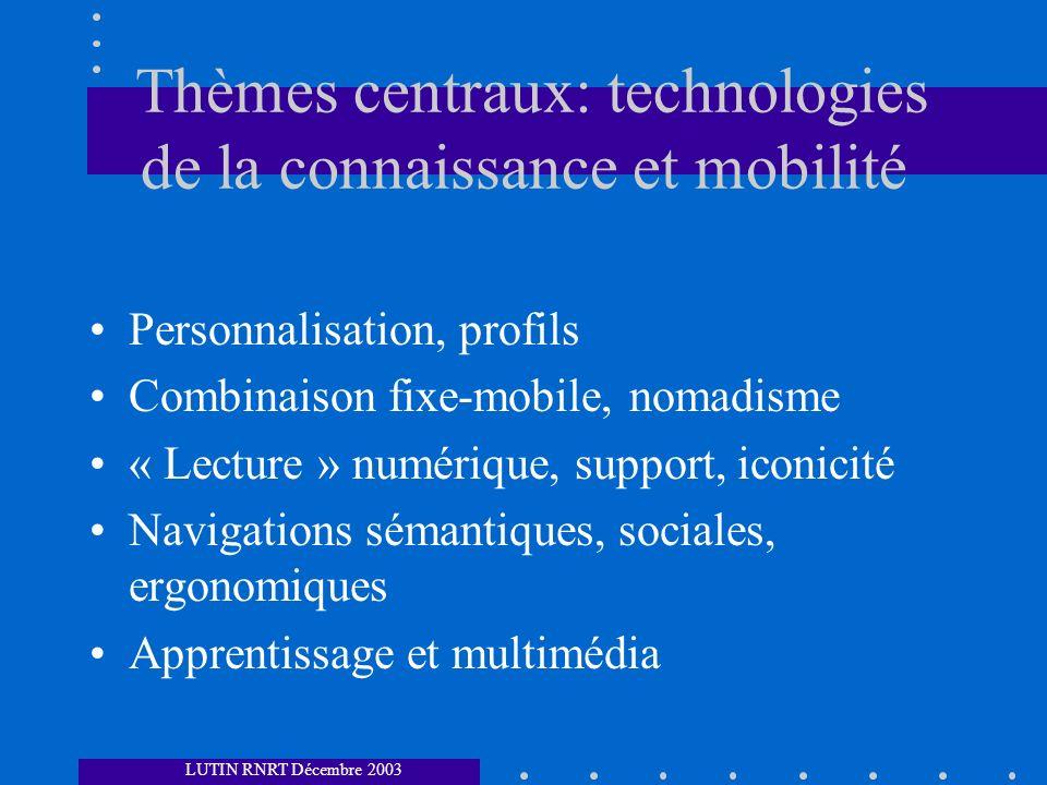 Thèmes centraux: technologies de la connaissance et mobilité Personnalisation, profils Combinaison fixe-mobile, nomadisme « Lecture » numérique, support, iconicité Navigations sémantiques, sociales, ergonomiques Apprentissage et multimédia LUTIN RNRT Décembre 2003
