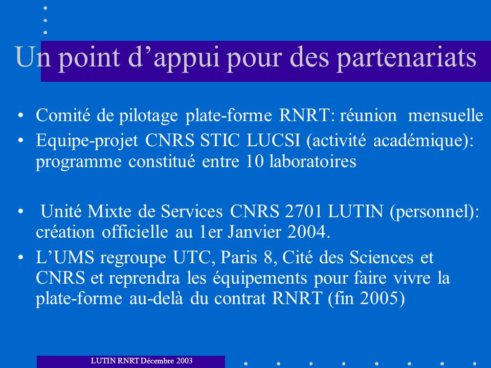 Un point dappui pour des partenariats Comité de pilotage plate-forme RNRT: réunion mensuelle Equipe-projet CNRS STIC LUCSI (activité académique): programme constitué entre 10 laboratoires Unité Mixte de Services CNRS 2701 LUTIN (personnel): création officielle au 1er Janvier 2004.