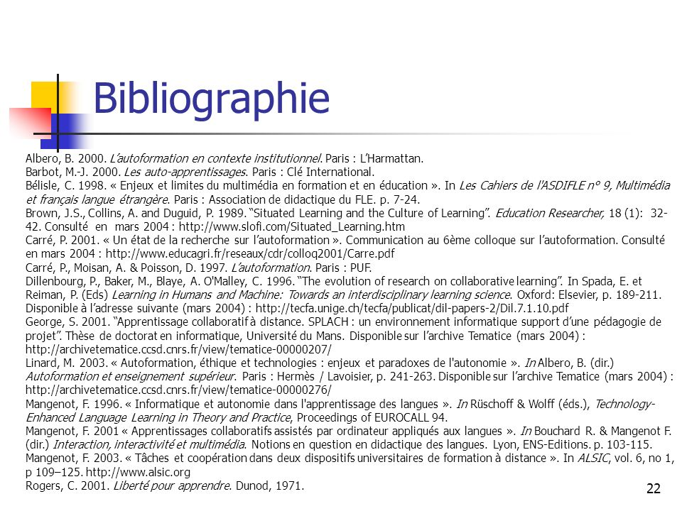 22 Bibliographie Albero, B. 2000. Lautoformation en contexte institutionnel. Paris : LHarmattan. Barbot, M.-J. 2000. Les auto-apprentissages. Paris :