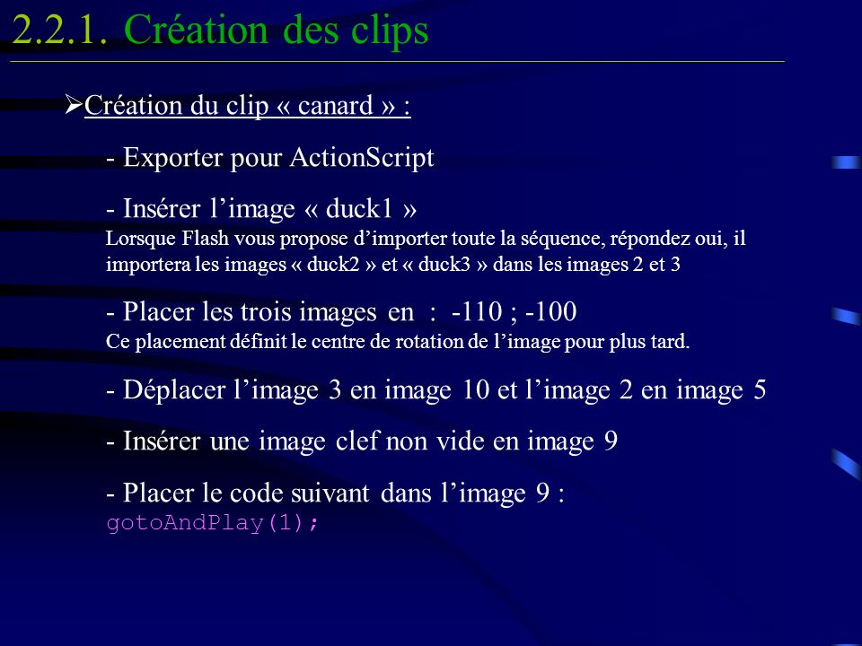 Création du clip « canard » : - Exporter pour ActionScript - Insérer limage « duck1 » Lorsque Flash vous propose dimporter toute la séquence, répondez oui, il importera les images « duck2 » et « duck3 » dans les images 2 et 3 - Placer les trois images en : -110 ; -100 Ce placement définit le centre de rotation de limage pour plus tard.