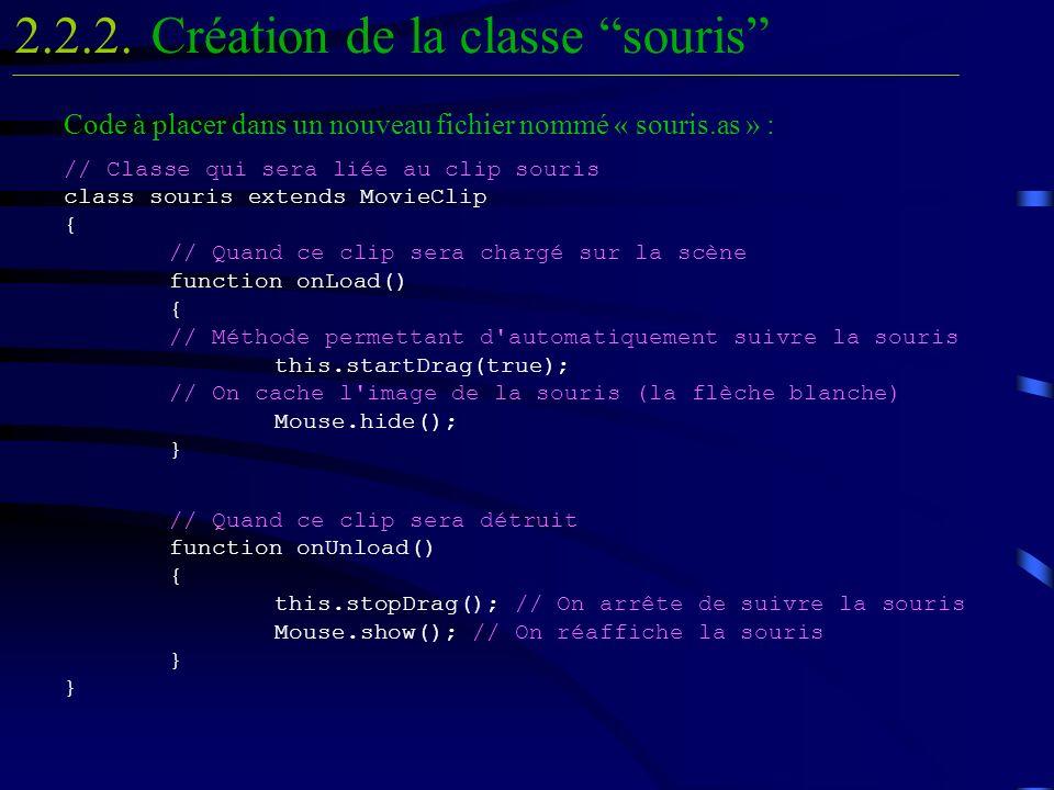 Code à placer dans un nouveau fichier nommé « souris.as » : // Classe qui sera liée au clip souris class souris extends MovieClip { // Quand ce clip sera chargé sur la scène function onLoad() { // Méthode permettant d automatiquement suivre la souris this.startDrag(true); // On cache l image de la souris (la flèche blanche) Mouse.hide(); } // Quand ce clip sera détruit function onUnload() { this.stopDrag(); // On arrête de suivre la souris Mouse.show(); // On réaffiche la souris } } Création de la classe souris2.2.2.