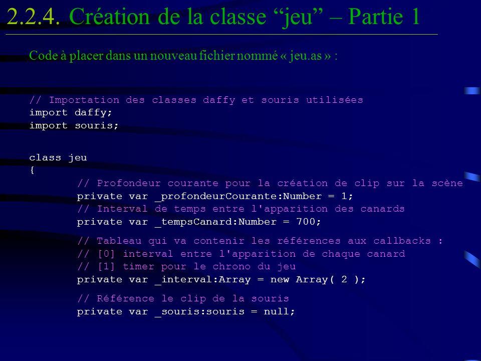 Code à placer dans un nouveau fichier nommé « jeu.as » : // Importation des classes daffy et souris utilisées import daffy; import souris; class jeu {
