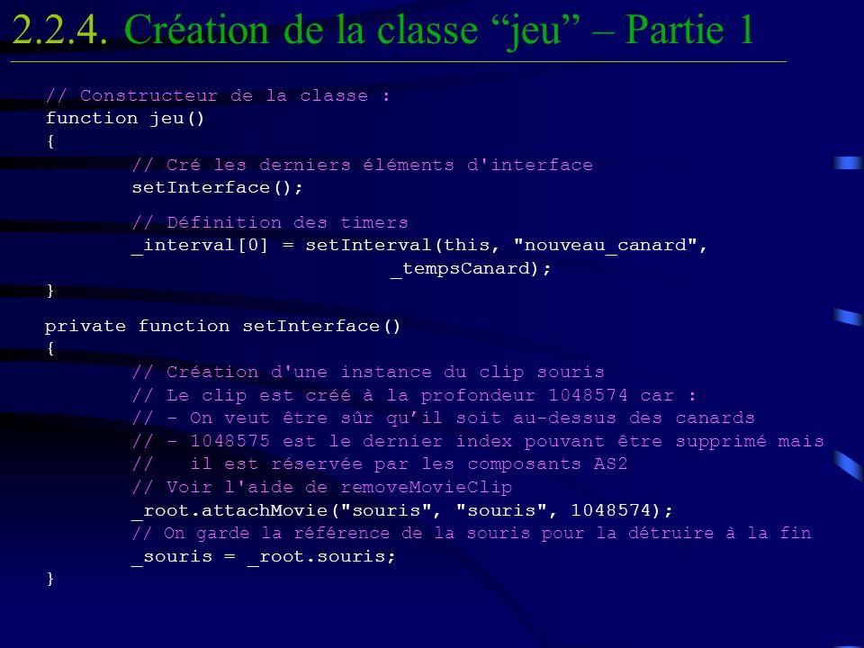 // Constructeur de la classe : function jeu() { // Cré les derniers éléments d interface setInterface(); // Définition des timers _interval[0] = setInterval(this, nouveau_canard , _tempsCanard); } private function setInterface() { // Création d une instance du clip souris // Le clip est créé à la profondeur 1048574 car : // - On veut être sûr quil soit au-dessus des canards // - 1048575 est le dernier index pouvant être supprimé mais // il est réservée par les composants AS2 // Voir l aide de removeMovieClip _root.attachMovie( souris , souris , 1048574); // On garde la référence de la souris pour la détruire à la fin _souris = _root.souris; } Création de la classe jeu – Partie 12.2.4.