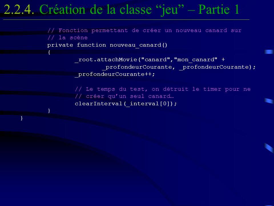 // Fonction permettant de créer un nouveau canard sur // la scène private function nouveau_canard() { _root.attachMovie( canard , mon_canard + _profondeurCourante, _profondeurCourante); _profondeurCourante++; // Le temps du test, on détruit le timer pour ne // créer quun seul canard… clearInterval(_interval[0]); } } Création de la classe jeu – Partie 12.2.4.