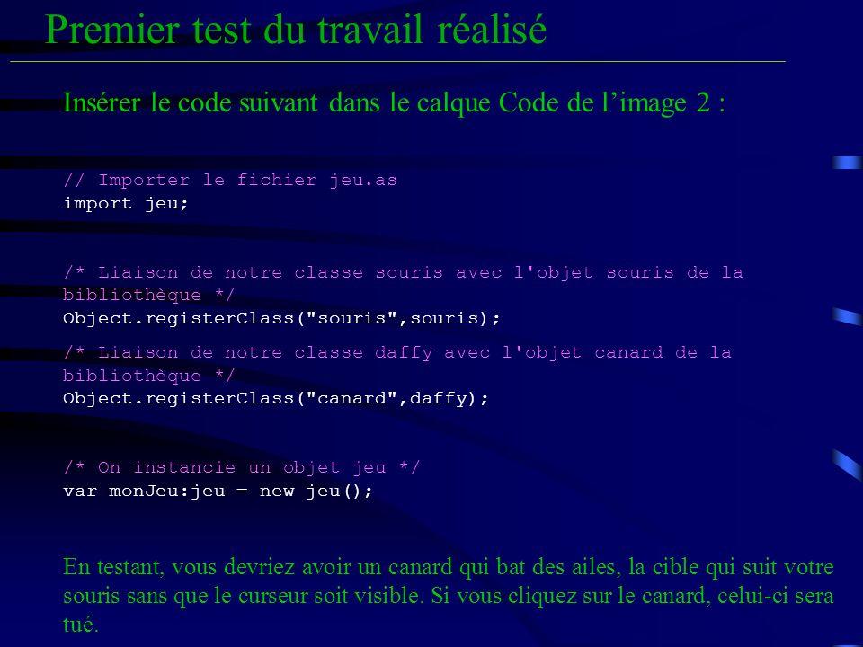 Premier test du travail réalisé Insérer le code suivant dans le calque Code de limage 2 : // Importer le fichier jeu.as import jeu; /* Liaison de notre classe souris avec l objet souris de la bibliothèque */ Object.registerClass( souris ,souris); /* Liaison de notre classe daffy avec l objet canard de la bibliothèque */ Object.registerClass( canard ,daffy); /* On instancie un objet jeu */ var monJeu:jeu = new jeu(); En testant, vous devriez avoir un canard qui bat des ailes, la cible qui suit votre souris sans que le curseur soit visible.