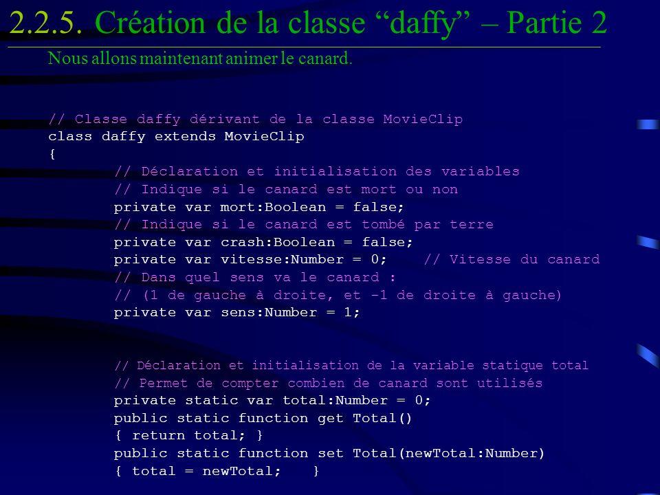 Nous allons maintenant animer le canard. // Classe daffy dérivant de la classe MovieClip class daffy extends MovieClip { // Déclaration et initialisat