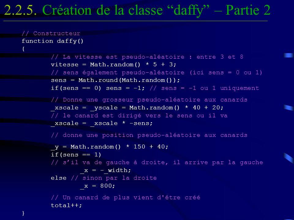 // Constructeur function daffy() { // La vitesse est pseudo-aléatoire : entre 3 et 8 vitesse = Math.random() * 5 + 3; // sens également pseudo-aléatoire (ici sens = 0 ou 1) sens = Math.round(Math.random()); if(sens == 0) sens = -1; // sens = -1 ou 1 uniquement // Donne une grosseur pseudo-aléatoire aux canards _xscale = _yscale = Math.random() * 40 + 20; // le canard est dirigé vers le sens ou il va _xscale = _xscale * -sens; // donne une position pseudo-aléatoire aux canards _y = Math.random() * 150 + 40; if(sens == 1) // sil va de gauche à droite, il arrive par la gauche _x = -_width; else // sinon par la droite _x = 800; // Un canard de plus vient d être créé total++; } Création de la classe daffy – Partie 22.2.5.