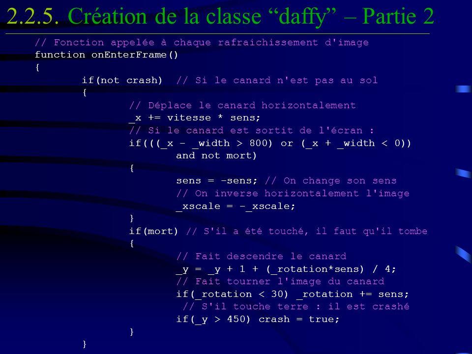 // Fonction appelée à chaque rafraichissement d image function onEnterFrame() { if(not crash)// Si le canard n est pas au sol { // Déplace le canard horizontalement _x += vitesse * sens; // Si le canard est sortit de l écran : if(((_x - _width > 800) or (_x + _width 450) crash = true; } } Création de la classe daffy – Partie 22.2.5.