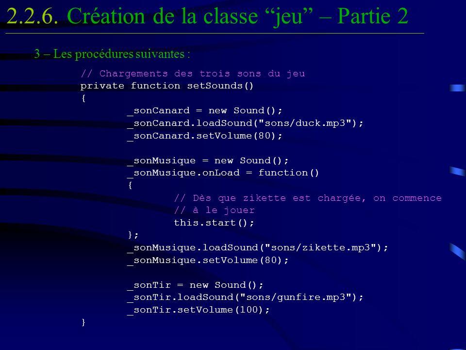 Création de la classe jeu – Partie 22.2.6. 3 – Les procédures suivantes : // Chargements des trois sons du jeu private function setSounds() { _sonCana