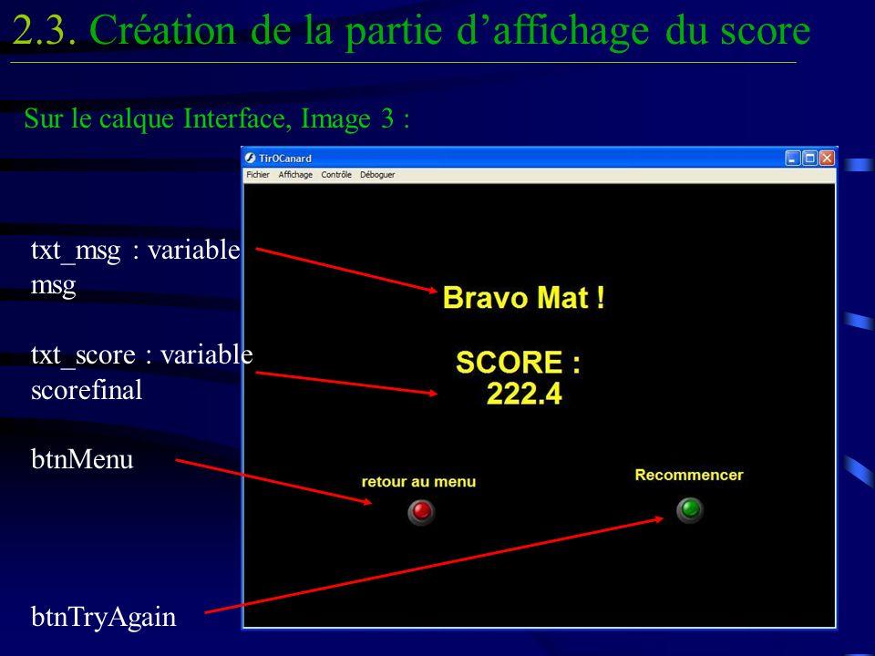 Création de la partie daffichage du score2.3. Sur le calque Interface, Image 3 : txt_msg : variable msg txt_score : variable scorefinal btnMenu btnTry