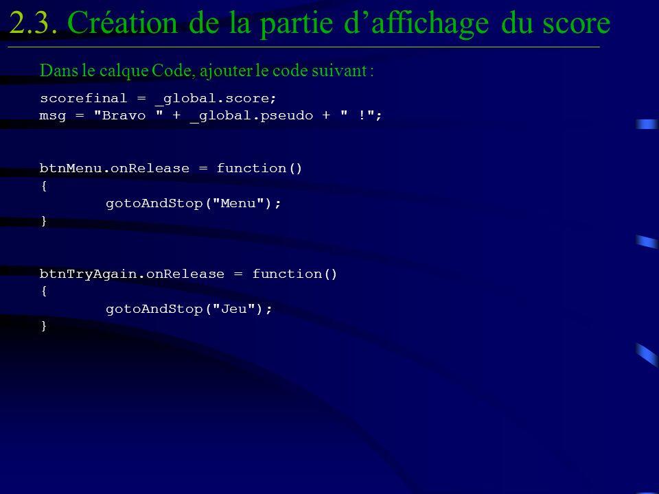 Dans le calque Code, ajouter le code suivant : scorefinal = _global.score; msg = Bravo + _global.pseudo + ! ; btnMenu.onRelease = function() { gotoAndStop( Menu ); } btnTryAgain.onRelease = function() { gotoAndStop( Jeu ); } Création de la partie daffichage du score2.3.